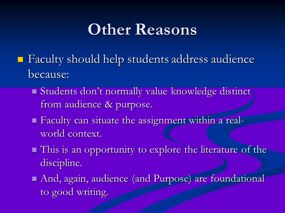 Other Reasons Faculty should help students address audience because: Faculty should help students address audience because: Students don't normally value knowledge distinct from audience & purpose.