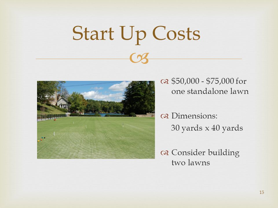  15 Start Up Costs  $50,000 - $75,000 for one standalone lawn  Dimensions: 30 yards x 40 yards  Consider building two lawns