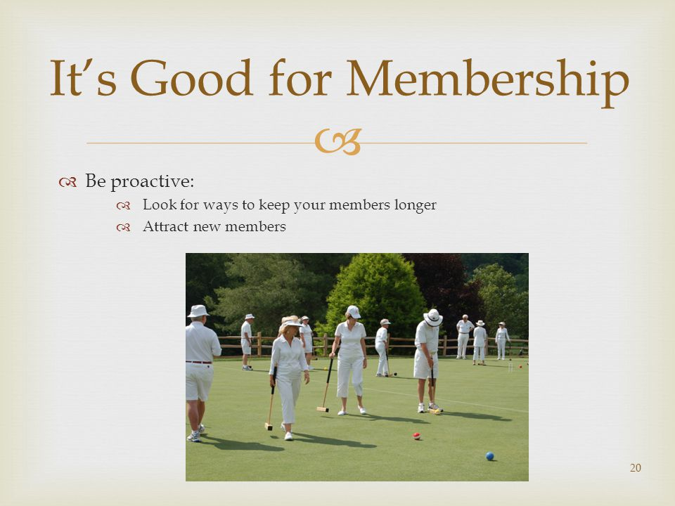   Be proactive:  Look for ways to keep your members longer  Attract new members 20 It's Good for Membership