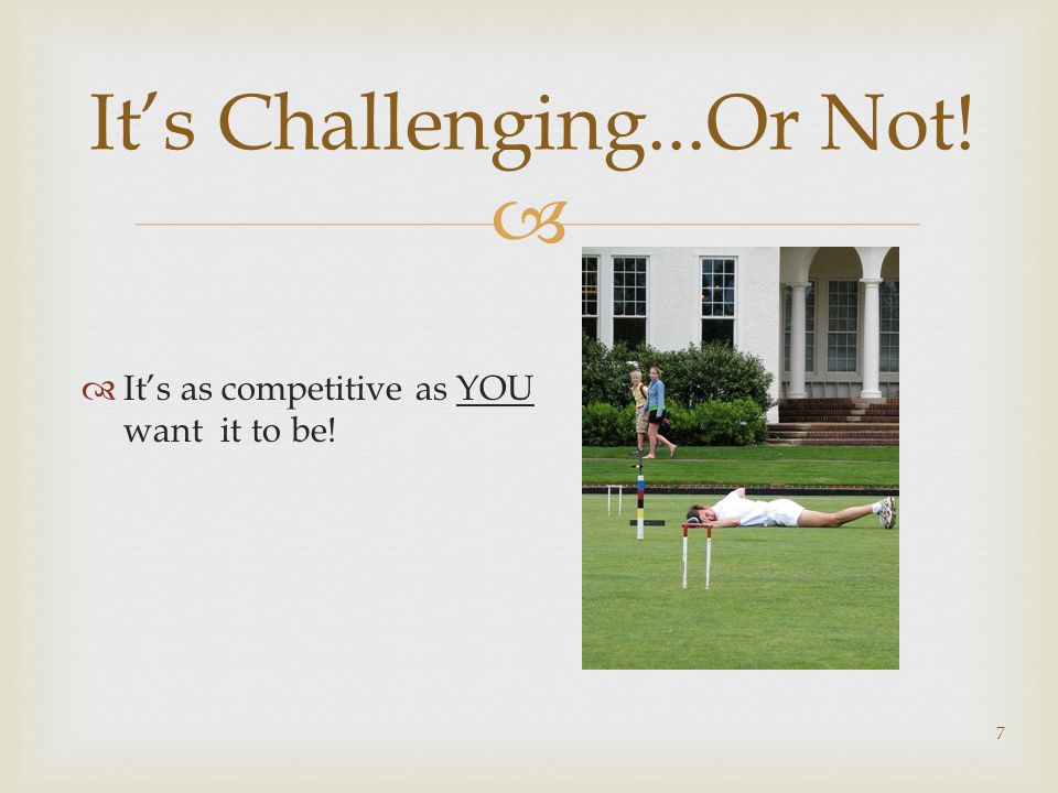  It's as competitive as YOU want it to be! 7 It's Challenging...Or Not!