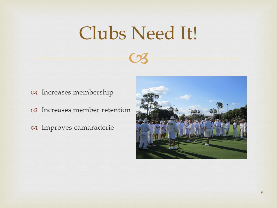  Clubs Need It!  Increases membership  Increases member retention  Improves camaraderie 9