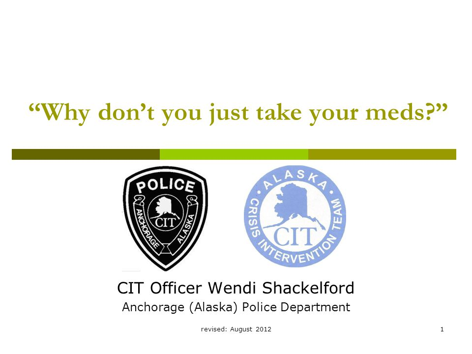 revised: August 20121 Why don't you just take your meds CIT Officer Wendi Shackelford Anchorage (Alaska) Police Department