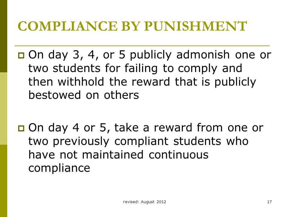 revised: August 201217 COMPLIANCE BY PUNISHMENT  On day 3, 4, or 5 publicly admonish one or two students for failing to comply and then withhold the reward that is publicly bestowed on others  On day 4 or 5, take a reward from one or two previously compliant students who have not maintained continuous compliance