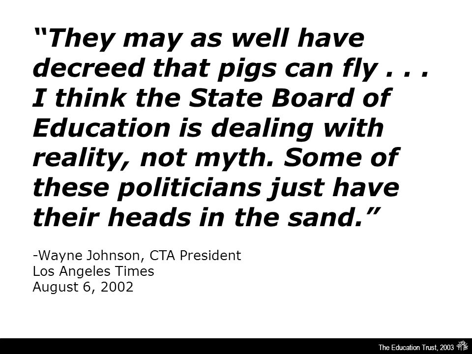 "The Education Trust, 2003 ""They may as well have decreed that pigs can fly... I think the State Board of Education is dealing with reality, not myth."
