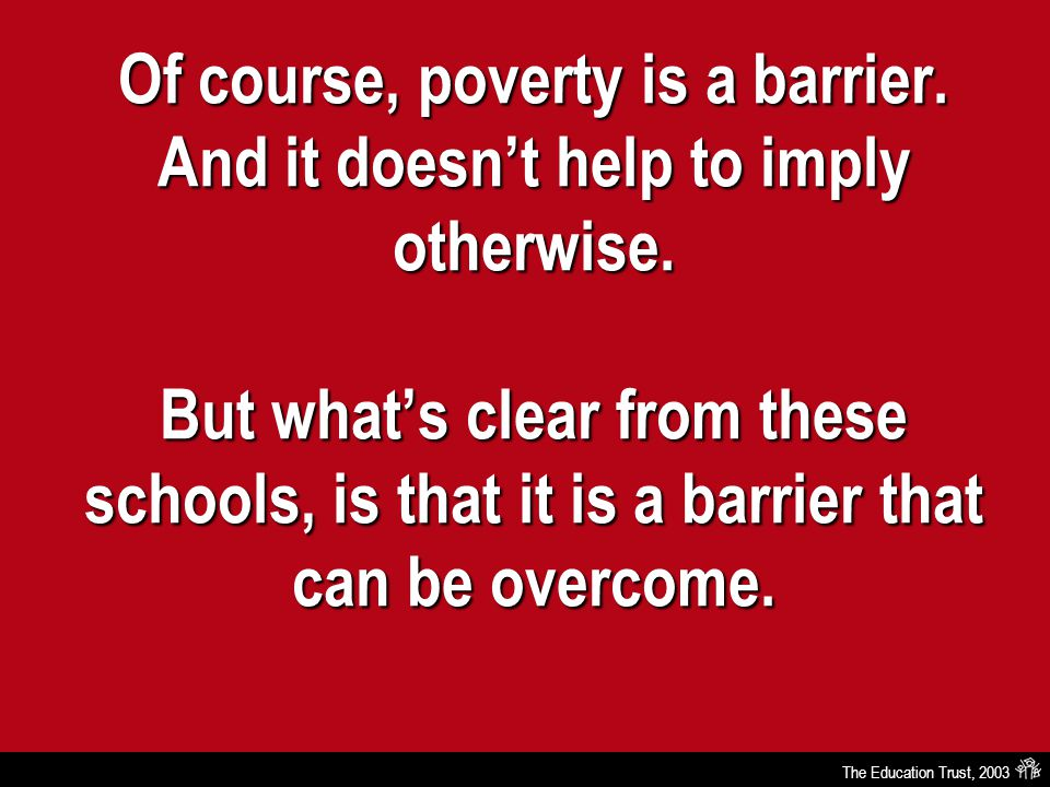 The Education Trust, 2003 Of course, poverty is a barrier. And it doesn't help to imply otherwise. But what's clear from these schools, is that it is