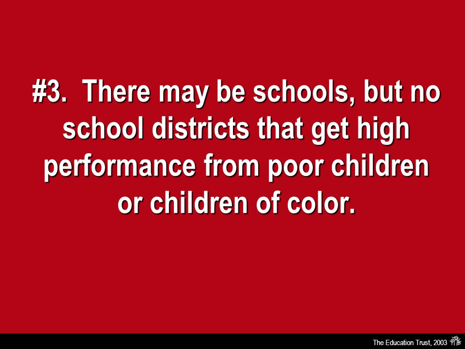The Education Trust, 2003 #3. There may be schools, but no school districts that get high performance from poor children or children of color.