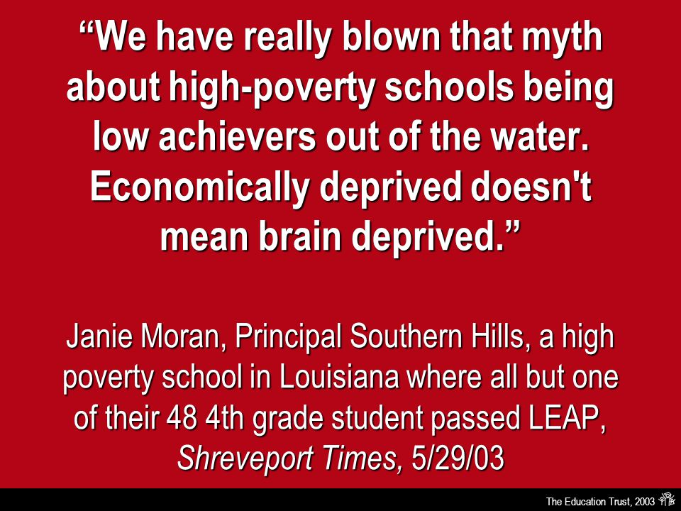 "The Education Trust, 2003 ""We have really blown that myth about high-poverty schools being low achievers out of the water. Economically deprived doesn"