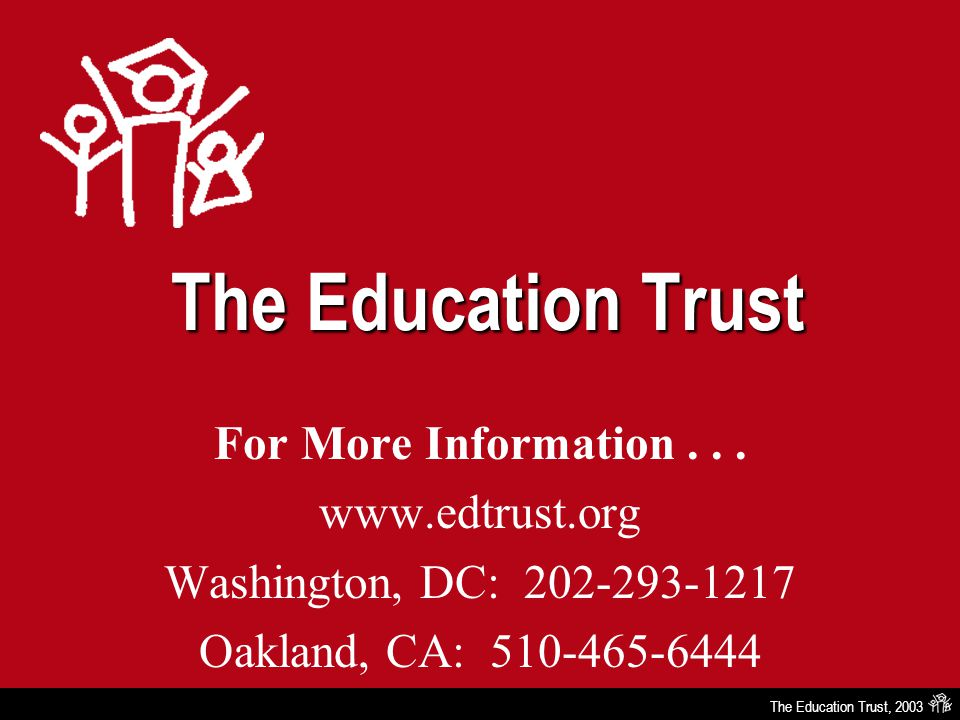 The Education Trust, 2003 The Education Trust For More Information... www.edtrust.org Washington, DC: 202-293-1217 Oakland, CA: 510-465-6444