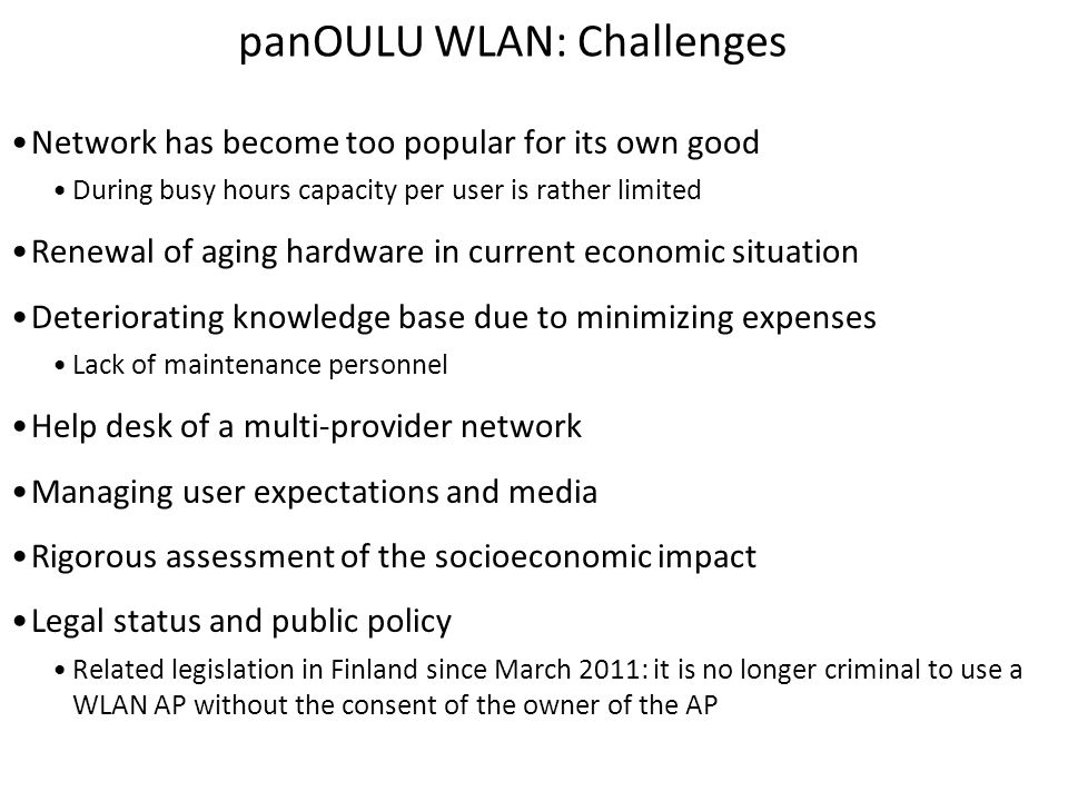 panOULU WLAN: Challenges Network has become too popular for its own good During busy hours capacity per user is rather limited Renewal of aging hardwa