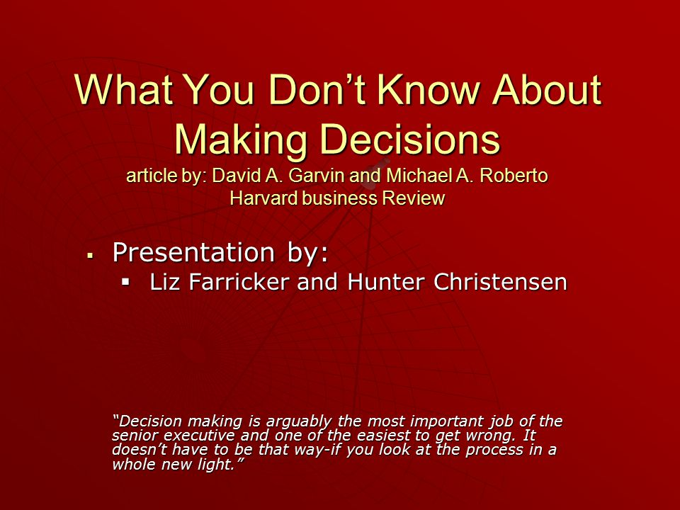 What You Don't Know About Making Decisions article by: David A. Garvin and Michael A. Roberto Harvard business Review  Presentation by:  Liz Farrick