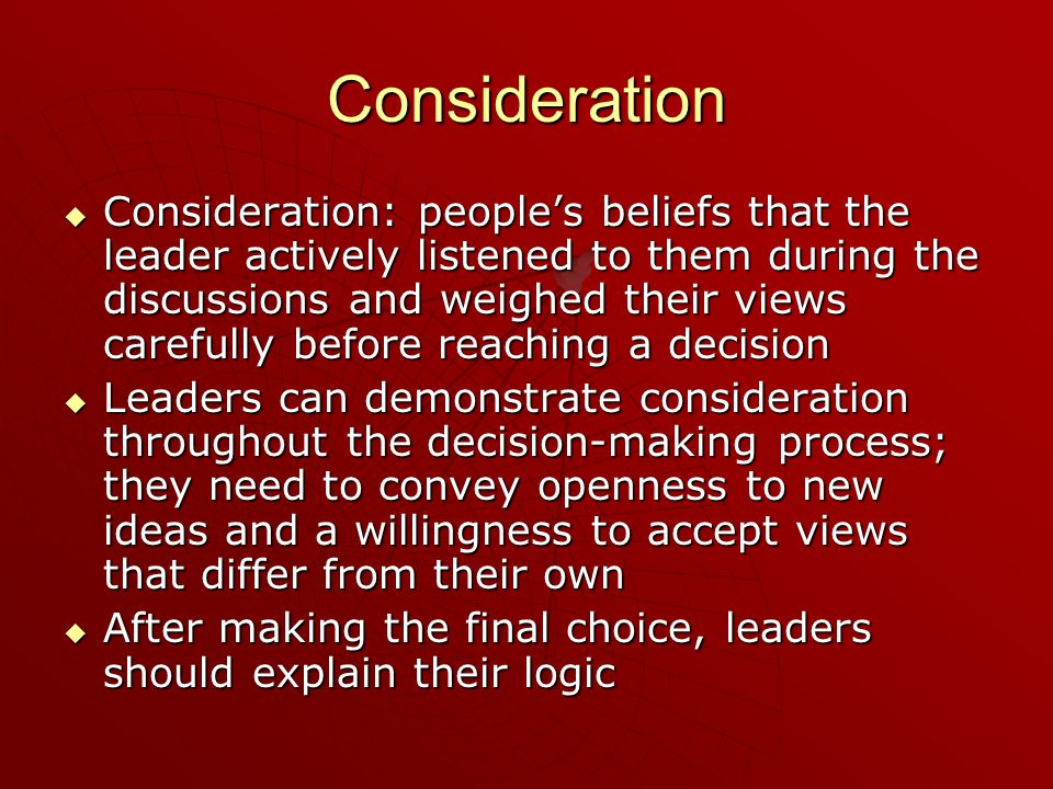 Consideration  Consideration: people's beliefs that the leader actively listened to them during the discussions and weighed their views carefully bef
