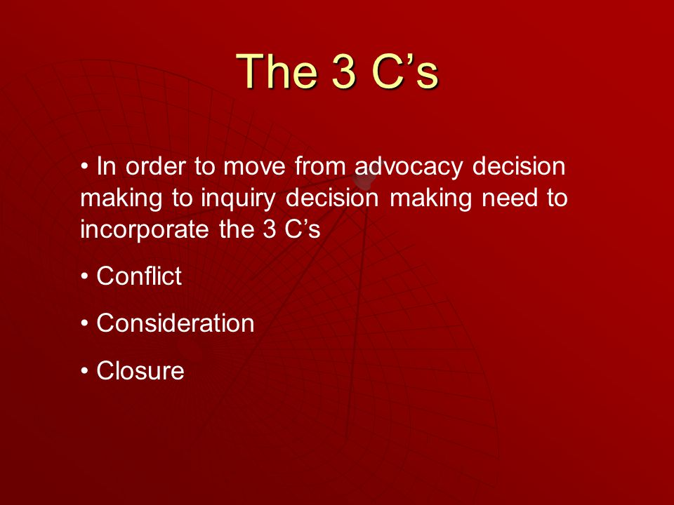 The 3 C's In order to move from advocacy decision making to inquiry decision making need to incorporate the 3 C's Conflict Consideration Closure