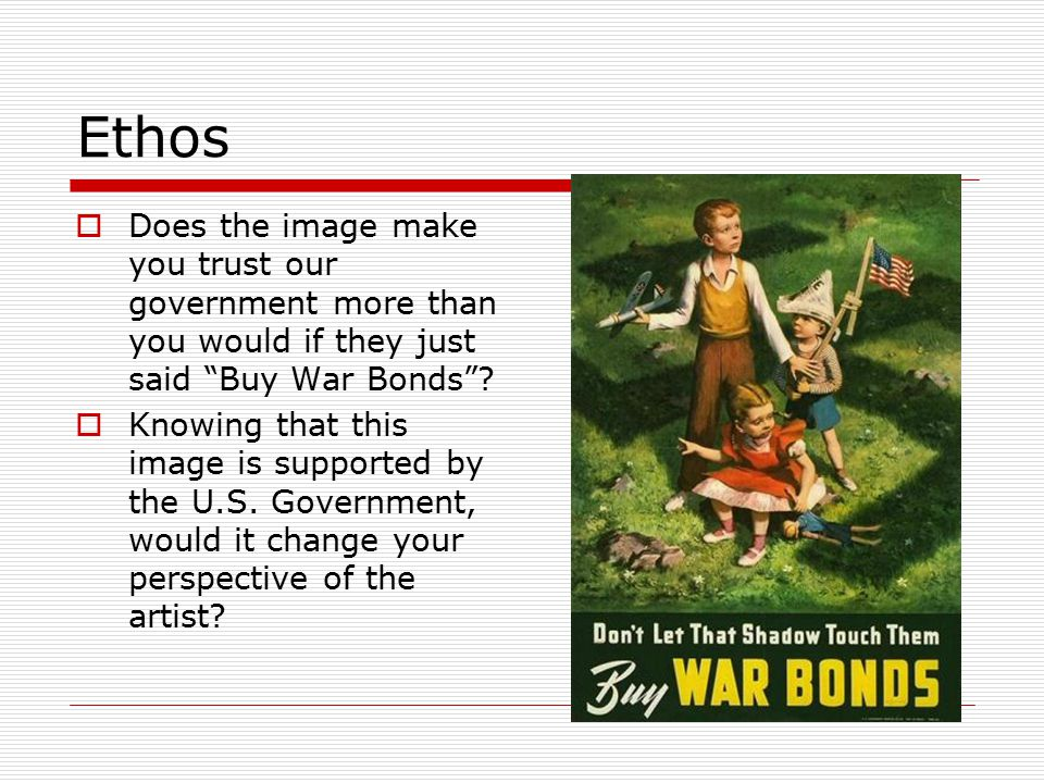 "Ethos  Does the image make you trust our government more than you would if they just said ""Buy War Bonds""?  Knowing that this image is supported by"