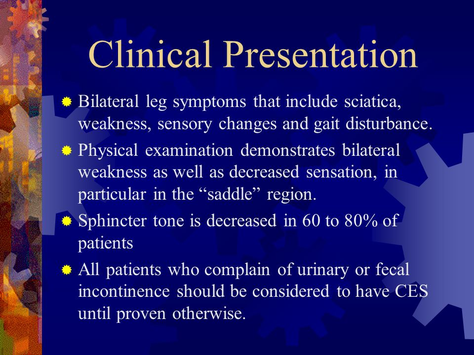 Clinical Presentation  Bilateral leg symptoms that include sciatica, weakness, sensory changes and gait disturbance.  Physical examination demonstra