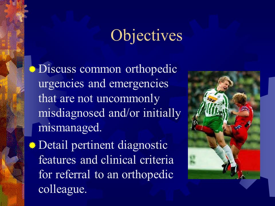 Objectives  Discuss common orthopedic urgencies and emergencies that are not uncommonly misdiagnosed and/or initially mismanaged.  Detail pertinent