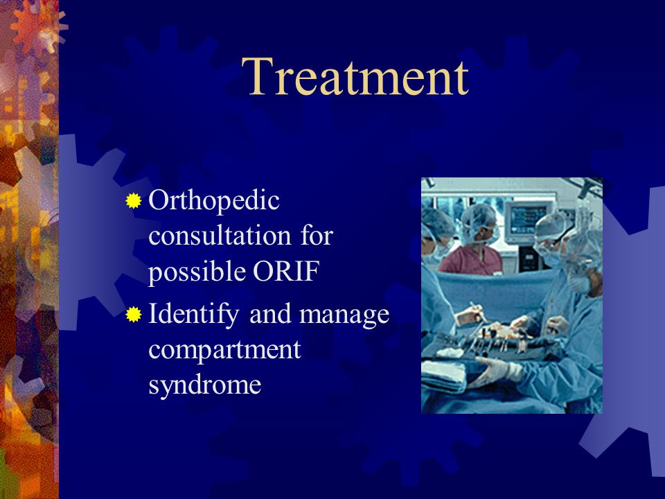 Treatment  Orthopedic consultation for possible ORIF  Identify and manage compartment syndrome