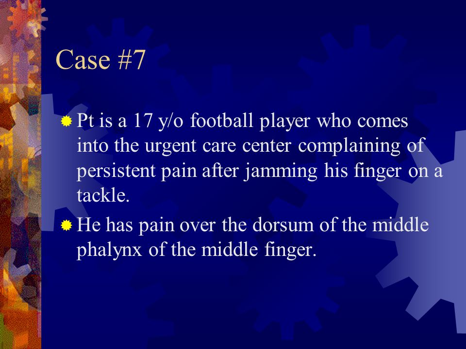 Case #7  Pt is a 17 y/o football player who comes into the urgent care center complaining of persistent pain after jamming his finger on a tackle. 