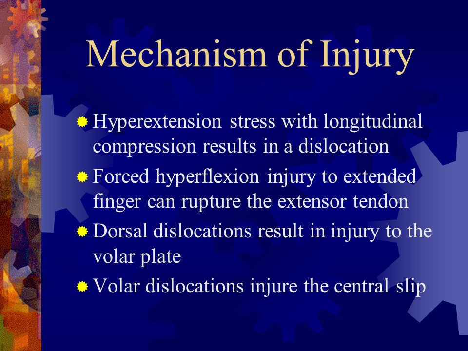 Mechanism of Injury  Hyperextension stress with longitudinal compression results in a dislocation  Forced hyperflexion injury to extended finger can