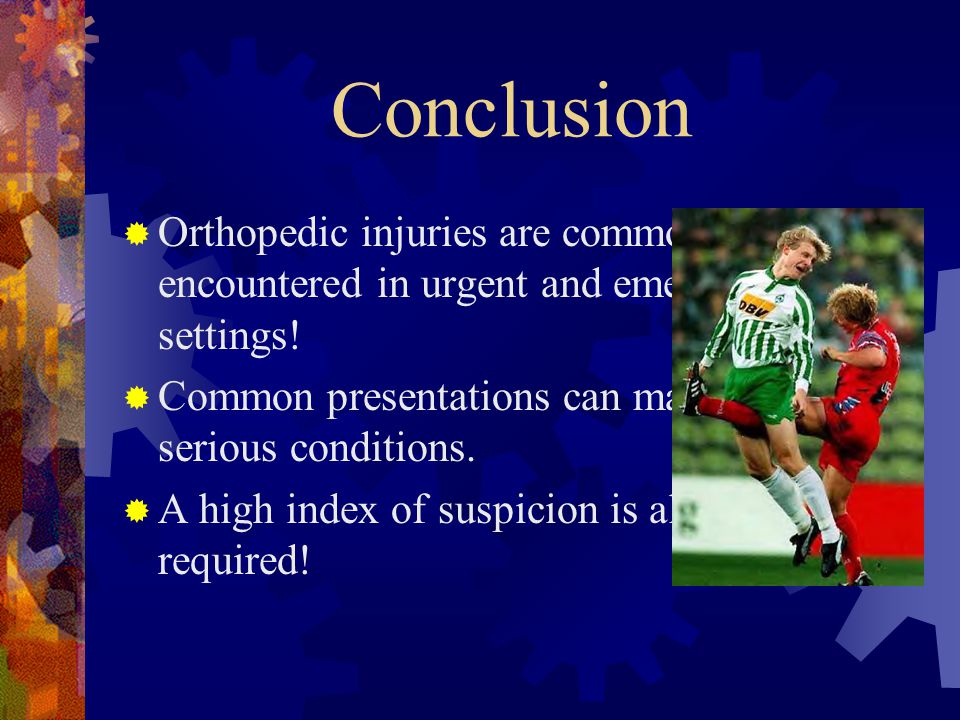 Conclusion  Orthopedic injuries are commonly encountered in urgent and emergent care settings!  Common presentations can masquerade serious conditio