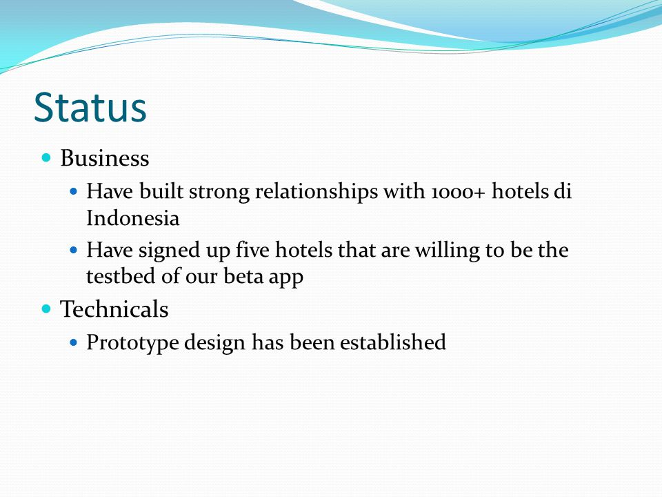 Status Business Have built strong relationships with 1000+ hotels di Indonesia Have signed up five hotels that are willing to be the testbed of our be