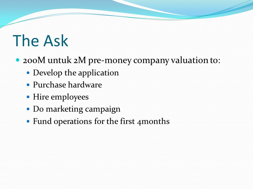 The Ask 200M untuk 2M pre-money company valuation to: Develop the application Purchase hardware Hire employees Do marketing campaign Fund operations f