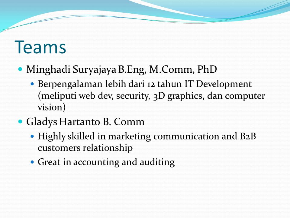 Teams Minghadi Suryajaya B.Eng, M.Comm, PhD Berpengalaman lebih dari 12 tahun IT Development (meliputi web dev, security, 3D graphics, dan computer vision) Gladys Hartanto B.
