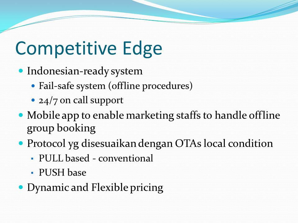 Competitive Edge Indonesian-ready system Fail-safe system (offline procedures) 24/7 on call support Mobile app to enable marketing staffs to handle of