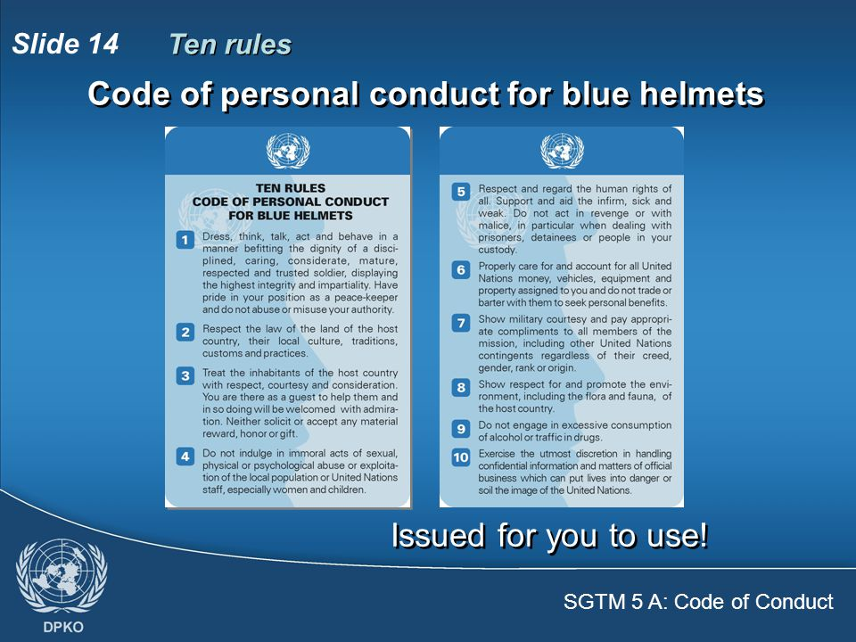 SGTM 5 A: Code of Conduct Slide 14 Code of personal conduct for blue helmets Ten rules Issued for you to use!