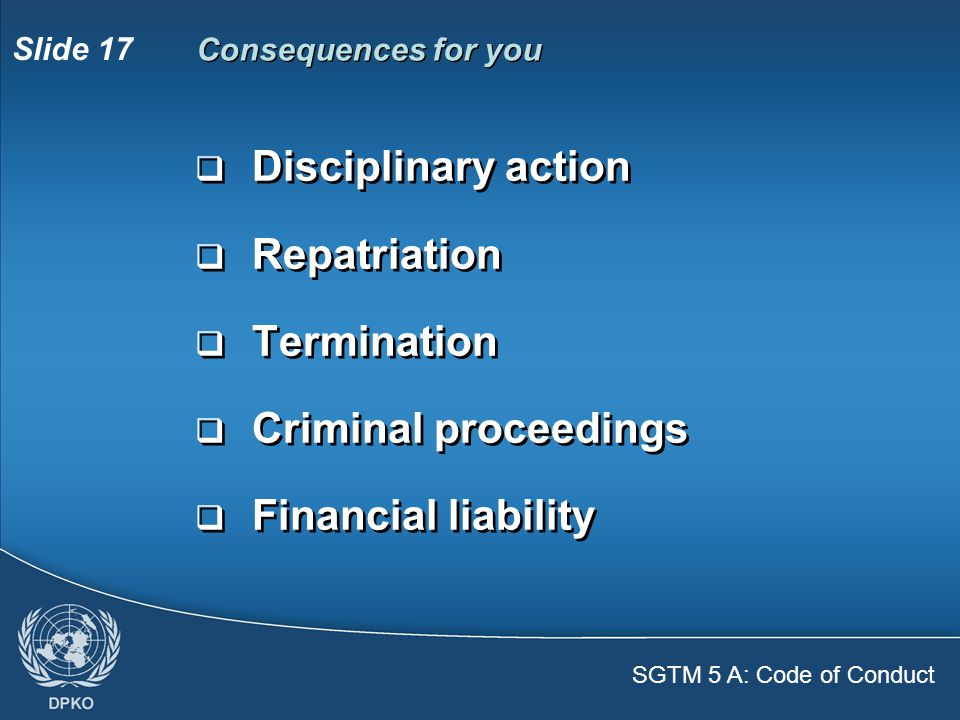 SGTM 5 A: Code of Conduct Slide 17  Disciplinary action  Repatriation  Termination  Criminal proceedings  Financial liability  Disciplinary action  Repatriation  Termination  Criminal proceedings  Financial liability Consequences for you