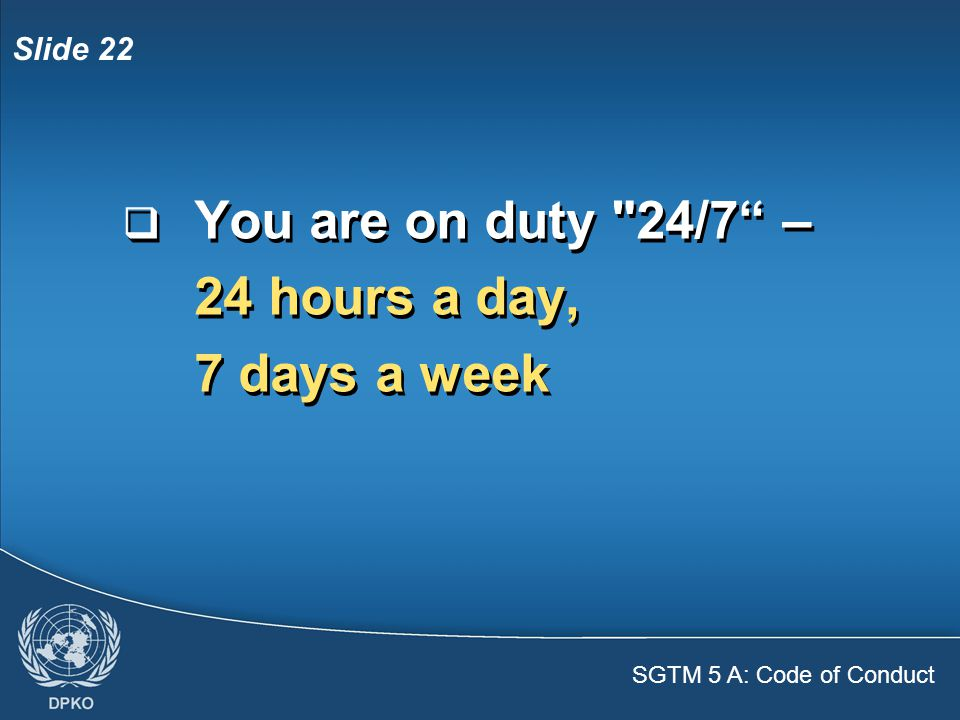 SGTM 5 A: Code of Conduct Slide 22  You are on duty 24/7 – 24 hours a day, 7 days a week