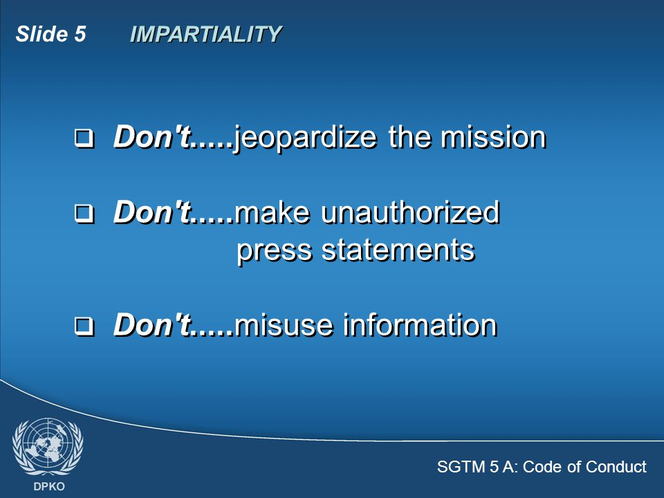 SGTM 5 A: Code of Conduct Slide 5  Don t.....jeopardize the mission  Don t.....make unauthorized press statements  Don t.....misuse information  Don t.....jeopardize the mission  Don t.....make unauthorized press statements  Don t.....misuse information IMPARTIALITY