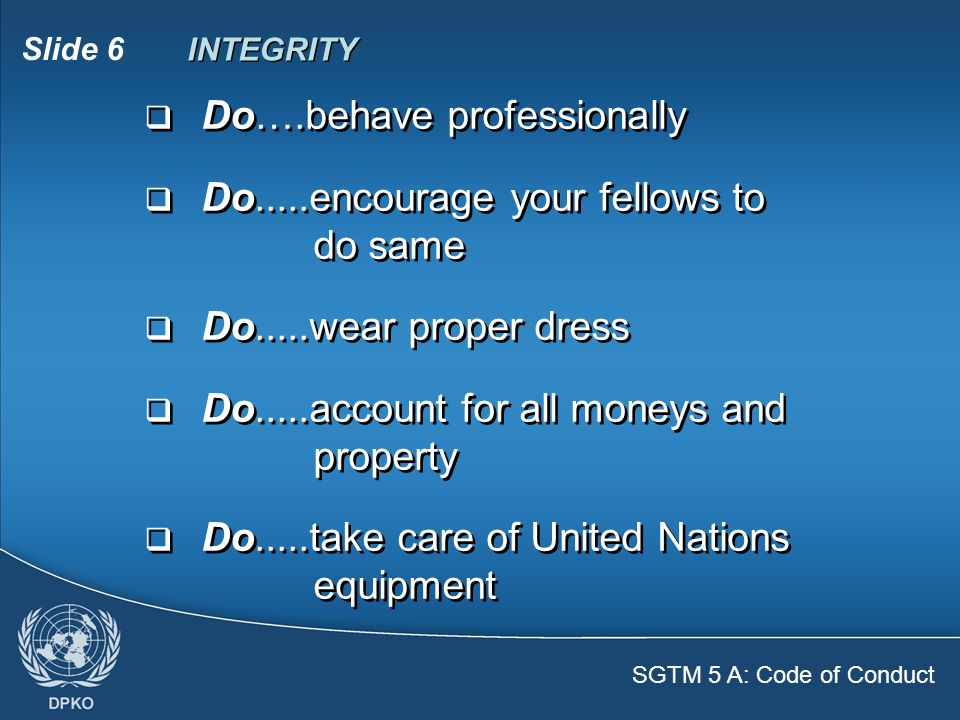 SGTM 5 A: Code of Conduct Slide 6  Do….behave professionally  Do.....encourage your fellows to do same  Do.....wear proper dress  Do.....account for all moneys and property  Do.....take care of United Nations equipment  Do….behave professionally  Do.....encourage your fellows to do same  Do.....wear proper dress  Do.....account for all moneys and property  Do.....take care of United Nations equipment INTEGRITY
