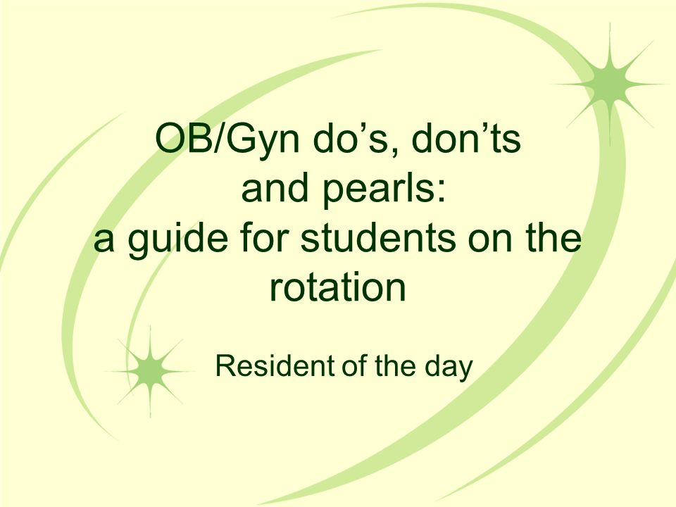 OB/Gyn Clinic What to expect –Variety of patients with ob or gyn concerns –Go see the return ob's –Ask before seeing a new ob, but plan to see them –See the gyn patients (focused history, wait on the exam until the physician gets there)