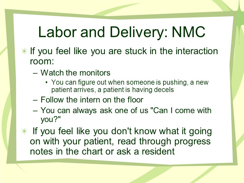 Labor and Delivery: NMC If you feel like you are stuck in the interaction room: –Watch the monitors You can figure out when someone is pushing, a new