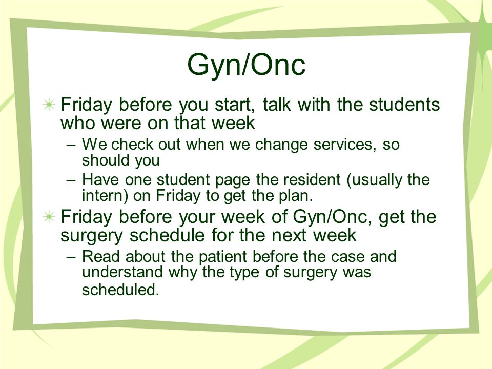 Gyn/Onc Friday before you start, talk with the students who were on that week –We check out when we change services, so should you –Have one student p