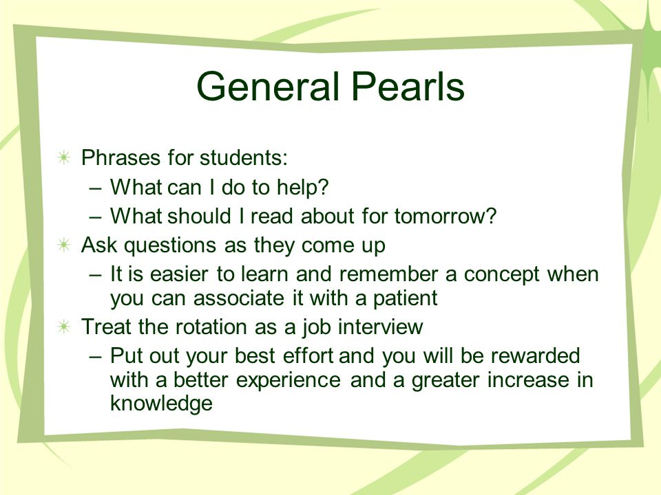 General Pearls Phrases for students: –What can I do to help? –What should I read about for tomorrow? Ask questions as they come up –It is easier to le