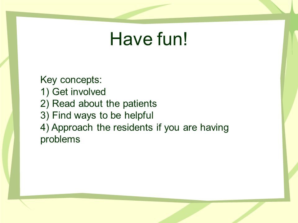 Have fun! Key concepts: 1) Get involved 2) Read about the patients 3) Find ways to be helpful 4) Approach the residents if you are having problems