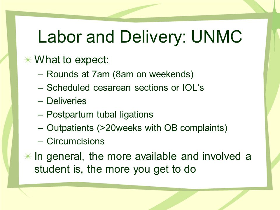 Labor and Delivery: UNMC What we expect from you: –Round on the postpartum patients Add your initials in the student column by your patient Divide the patients with your classmates Write SOAP notes Bring up any questions or concerns PRIOR to rounds –Present your patients at rounds Pertinent pos and neg only, no routine vitals Speak up if you saw the patient Practice before you present –Divide the laboring patients Meet her in between cervical exams, learn her history, discuss plan with resident Fill out a blue card afterwards (no abbreviations)