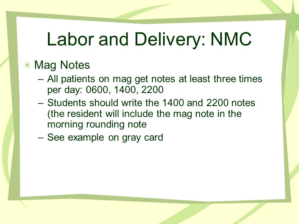 Labor and Delivery: NMC How to be helpful: –Keep the board up to date (pts in labor get checked every 1- 2hrs –Get the babies rounded up for circumcisions (tylenol, lidocaine, baby hasn t eaten in last hour) –Keep a to do list on the white board (circ's, post- op notes, etc)