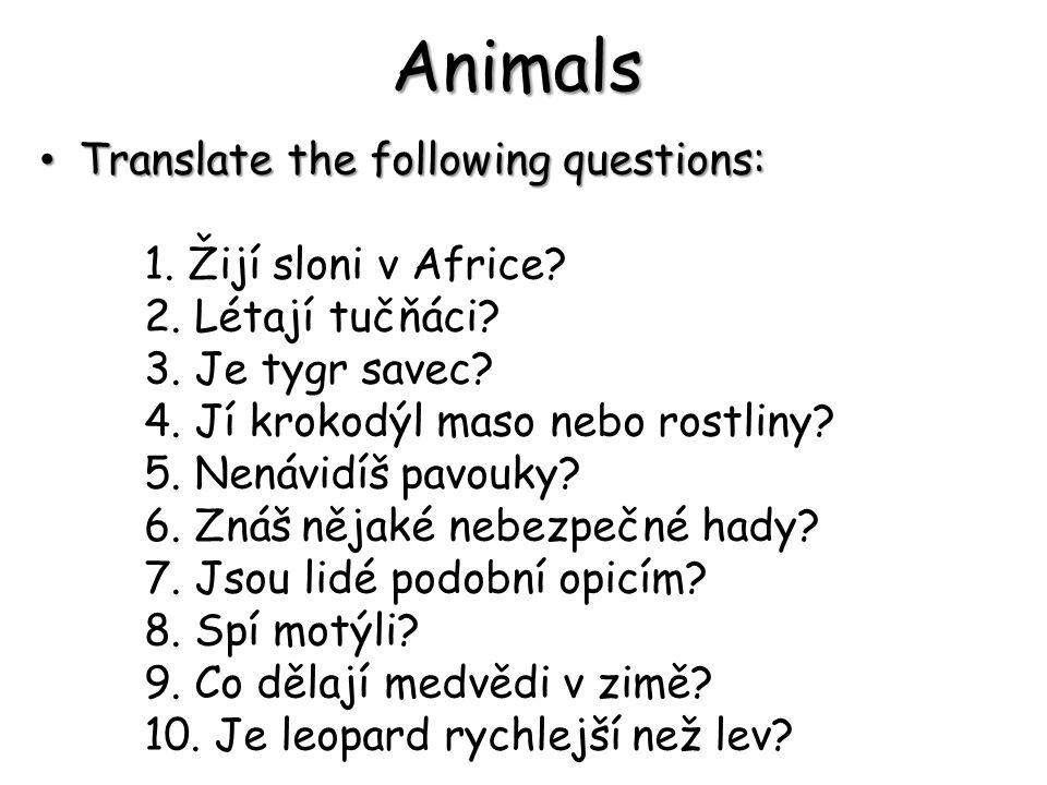 Translate the following questions: Translate the following questions: 1. Žijí sloni v Africe? 2. Létají tučňáci? 3. Je tygr savec? 4. Jí krokodýl maso