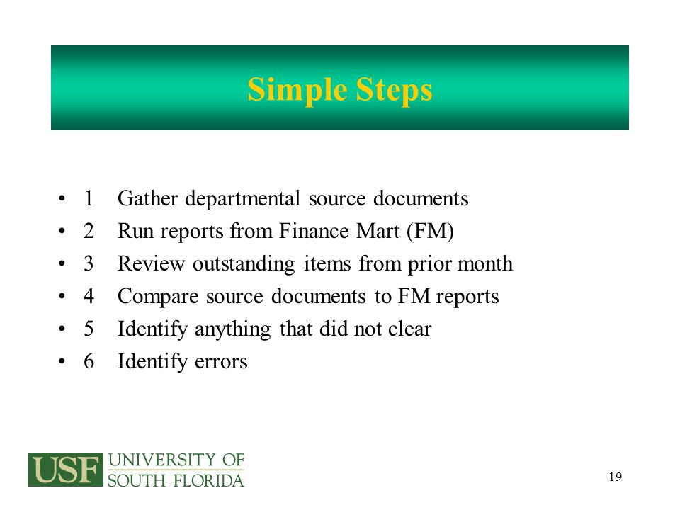 20 Simple Steps 7 Balance 8 Research outstanding items and errors 9 Prepare documents to correct all errors 10 Sign and date the reconciliation 11 Have a supervisor sign and date reconciliation For grants the PI is the appropriate supervisor to approve the reconciliation