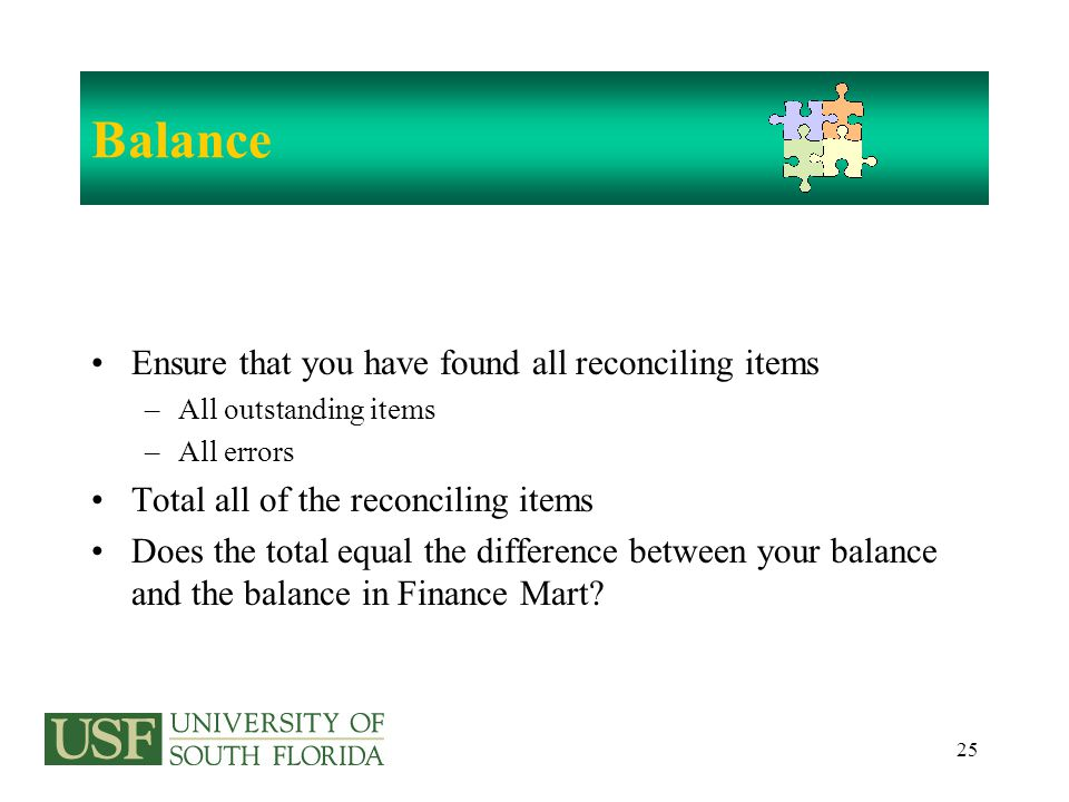25 Balance Ensure that you have found all reconciling items –All outstanding items –All errors Total all of the reconciling items Does the total equal the difference between your balance and the balance in Finance Mart