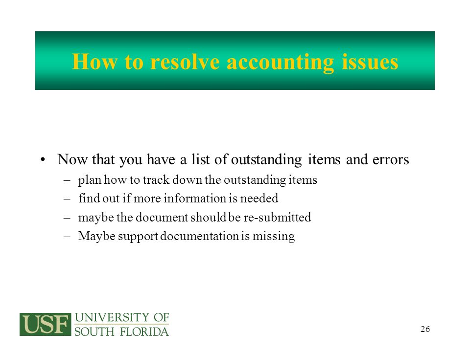 26 How to resolve accounting issues Now that you have a list of outstanding items and errors –plan how to track down the outstanding items –find out if more information is needed –maybe the document should be re-submitted –Maybe support documentation is missing