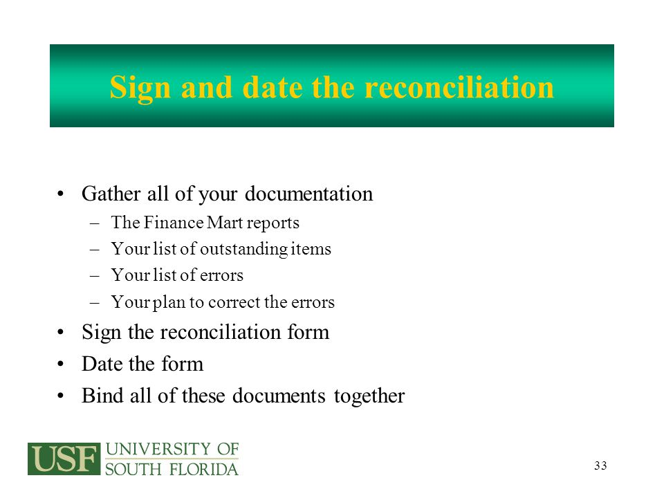 33 Sign and date the reconciliation Gather all of your documentation –The Finance Mart reports –Your list of outstanding items –Your list of errors –Your plan to correct the errors Sign the reconciliation form Date the form Bind all of these documents together