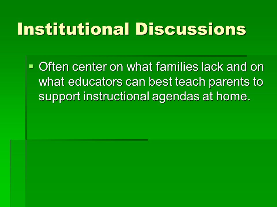 Institutional Discussions  Often center on what families lack and on what educators can best teach parents to support instructional agendas at home.