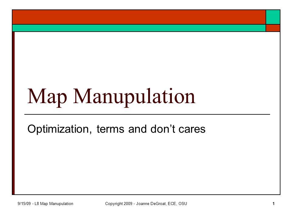 9/15/09 - L8 Map ManupulationCopyright 2009 - Joanne DeGroat, ECE, OSU1 Map Manupulation Optimization, terms and don't cares