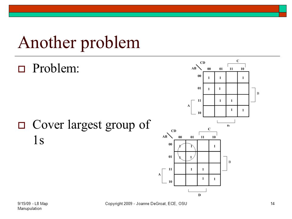 Another problem  Problem:  Cover largest group of 1s 9/15/09 - L8 Map Manupulation Copyright 2009 - Joanne DeGroat, ECE, OSU14