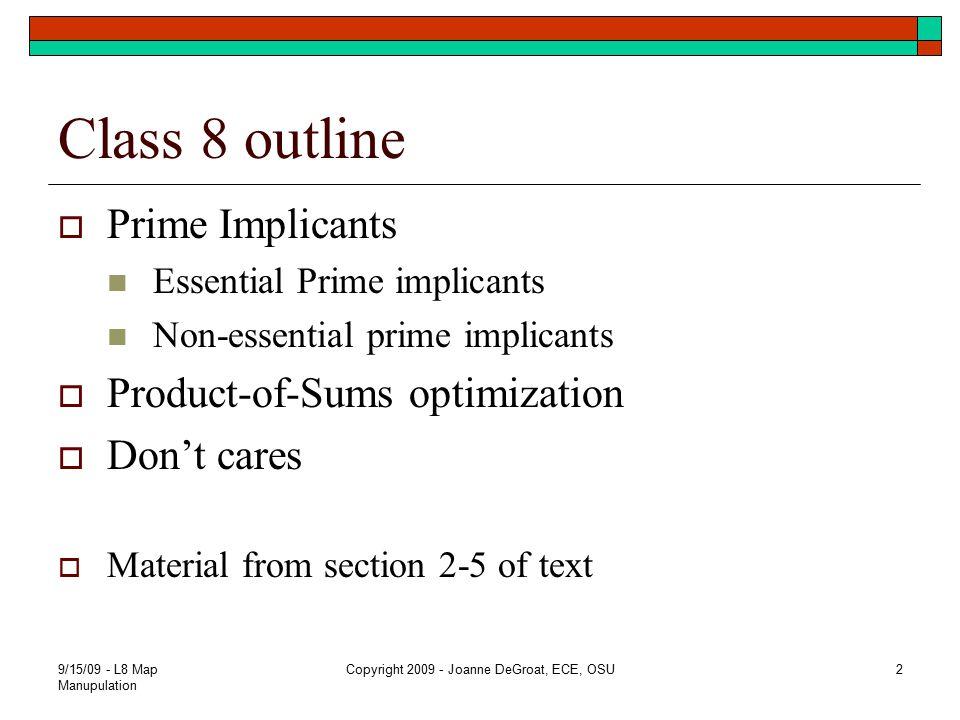 9/15/09 - L8 Map Manupulation Copyright 2009 - Joanne DeGroat, ECE, OSU2 Class 8 outline  Prime Implicants Essential Prime implicants Non-essential p