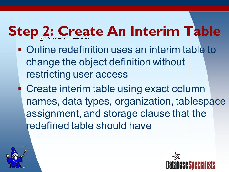 10 Step 2: Create An Interim Table  Online redefinition uses an interim table to change the object definition without restricting user access  Create interim table using exact column names, data types, organization, tablespace assignment, and storage clause that the redefined table should have