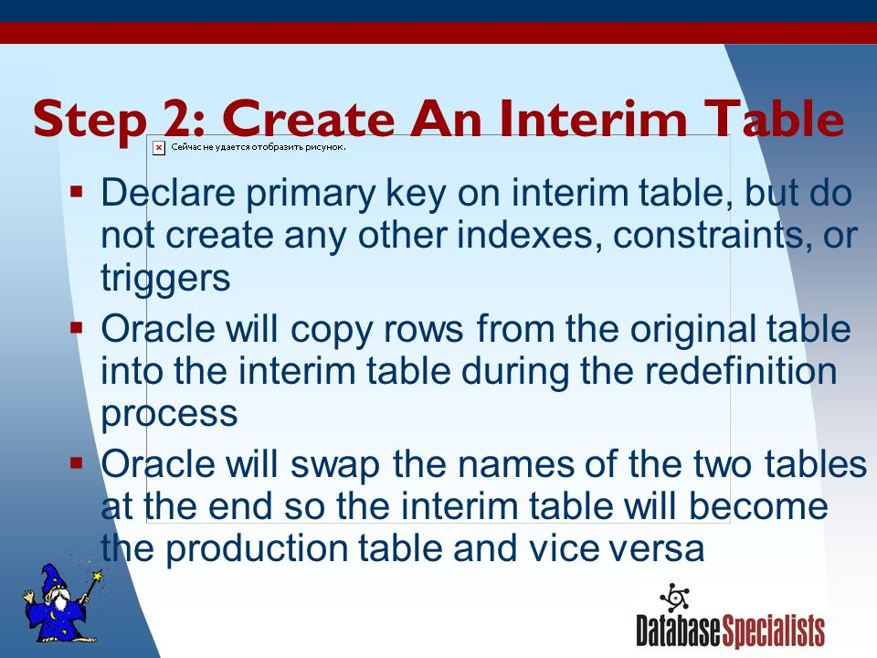 11 Step 2: Create An Interim Table  Declare primary key on interim table, but do not create any other indexes, constraints, or triggers  Oracle will copy rows from the original table into the interim table during the redefinition process  Oracle will swap the names of the two tables at the end so the interim table will become the production table and vice versa